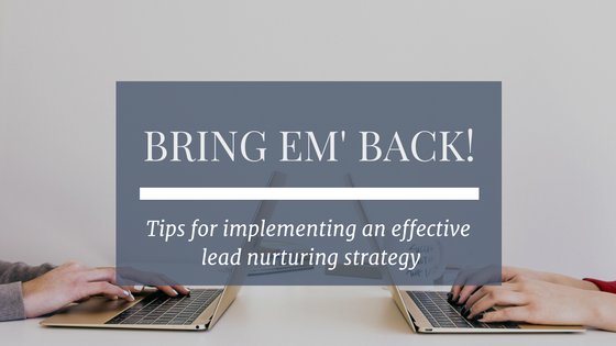 Bring Em' Back! Tips For Implementing An Effective Lead Nurturing Strategy.