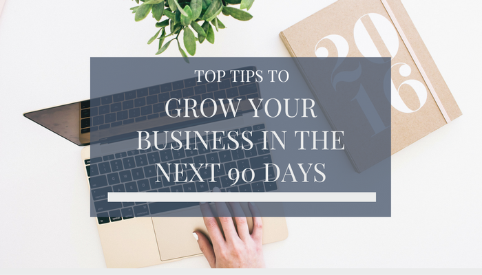 Top Tips To Grow Your Business In The Next 90 Days